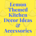 Lemon Kitchen Decor – Lemon Themed Kitchen Decor Ideas And Accessories